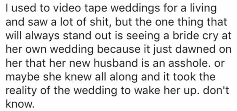 Text - I used to video tape weddings for a living and saw a lot of shit, but the one thing that will always stand out is seeing a bride cry at her own wedding because it just dawned on her that her new husband is an asshole. or maybe she knew all along and it took the reality of the wedding to wake her up. don't know.