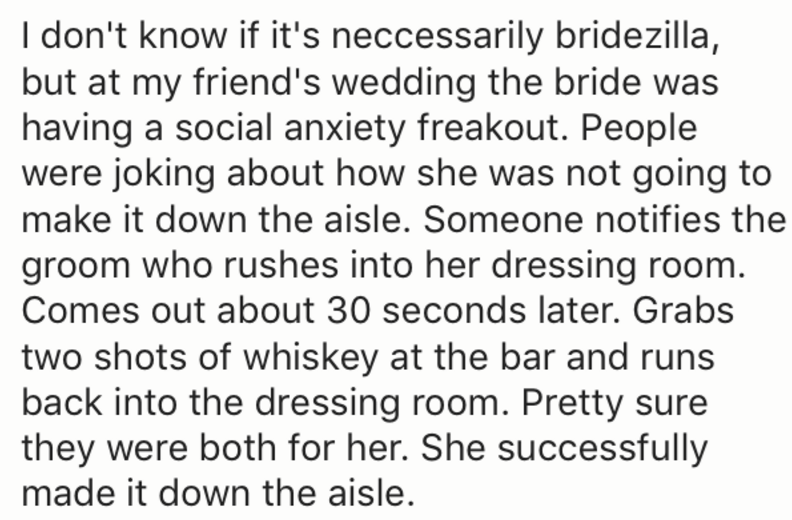 Text - I don't know if it's neccessarily bridezilla, but at my friend's wedding the bride was having a social anxiety freakout. People were joking about how she was not going to make it down the aisle. Someone notifies the groom who rushes into her dressing room. Comes out about 30 seconds later. Grabs two shots of whiskey at the bar and runs back into the dressing room. Pretty sure they were both for her. She successfully made it down the aisle.