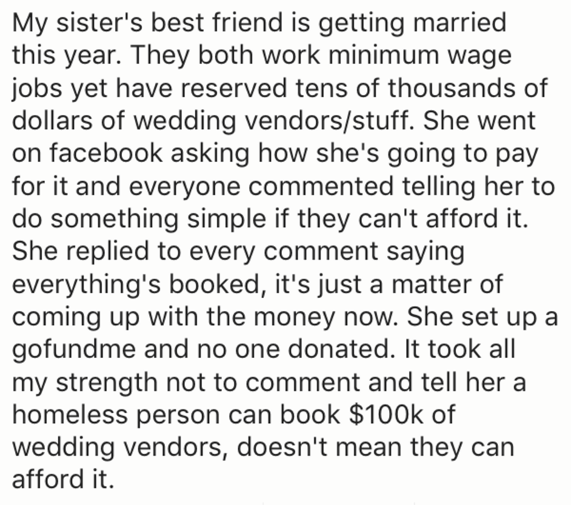Text - My sister's best friend is getting married this year. They both work minimum wage jobs yet have reserved tens of thousands of dollars of wedding vendors/stuff. She went on facebook asking how she's going to pay for it and everyone commented telling her to do something simple if they can't afford it. She replied to every comment saying everything's booked, it's just a matter of coming up with the money now. She set up a gofundme and no one donated. It took all my strength not to comment an
