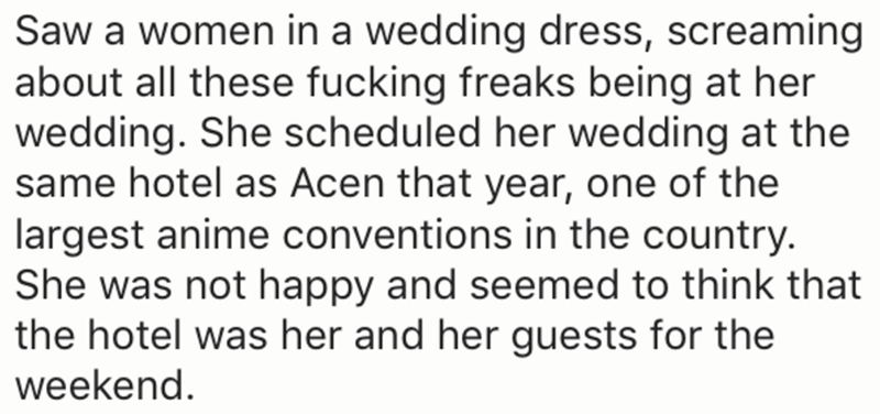 Text - Saw a women in a wedding dress, screaming about all these fucking freaks being at her wedding. She scheduled her wedding at the same hotel as Acen that year, one of the largest anime conventions in the country. She was not happy and seemed to think that the hotel was her and her guests for the weekend