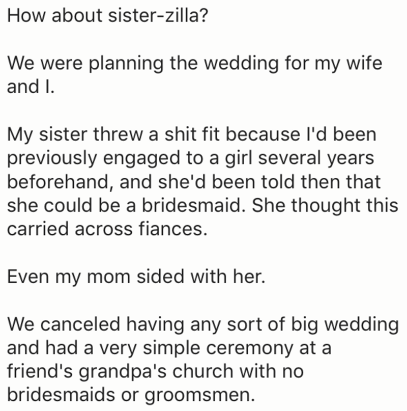 Text - How about sister-zilla? We were planning the wedding for my wife and I My sister threw a shit fit because I'd been previously engaged to a girl several years beforehand, and she'd been told then that she could be a bridesmaid. She thought this carried across fiances. Even my mom sided with her. We canceled having any sort of big wedding and had a very simple ceremony at a friend's grandpa's church with no bridesmaids or groomsmen.