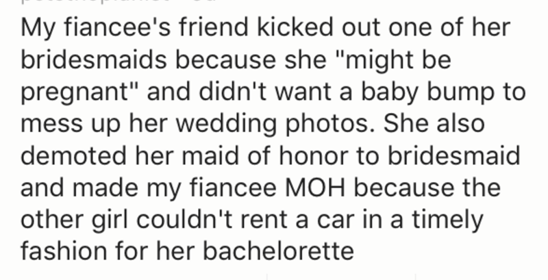 "Text - My fiancee's friend kicked out one of her bridesmaids because she ""might be pregnant"" and didn't want a baby bump to mess up her wedding photos. She also demoted her maid of honor to bridesmaid and made my fiancee MOH because the other girl couldn't rent a car in a timely fashion for her bachelorette"