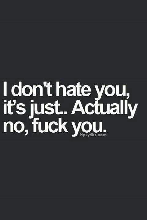 Text - I don't hate you, it's just.. Actually no, fuck you. Hplyrikz.com