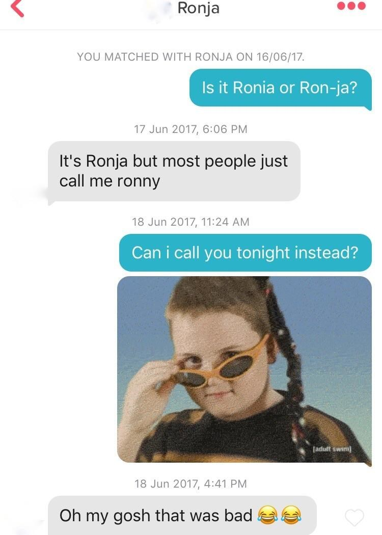 tinder messages Is it Ronia or Ron-ja? 17 Jun 2017, 6:06 PM It's Ronja but most people just call me ronny 18 Jun 2017, 11:24 AM Can i call you tonight instead? adult swim 18 Jun 2017, 4:41 PM Oh my gosh that was bad
