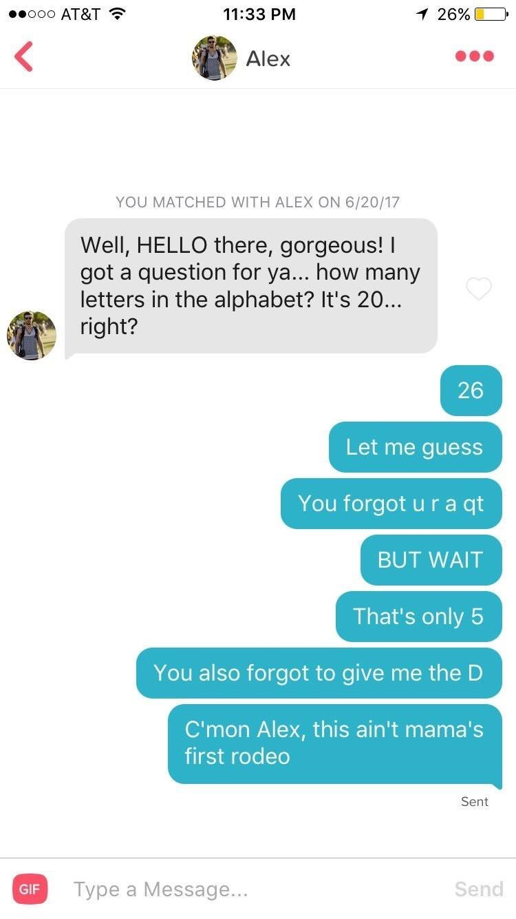 tinder messages Well, HELLO there, gorgeous! question for ya... how many got a letters in the alphabet? It's 20... right? Let me guess You forgot u r a qt BUT WAIT That's only 5 You also forgot to give me the D C'mon Alex, this ain't mama's first rodeo Sent Type a Message... Send GIF 26
