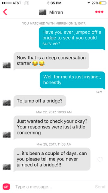 tinder messages. Have you ever jumped off a bridge to see if you could survive? Now that is a deep conversation starter Well for me its just instinct, honestly Sent To jump off a bridge? Mar 22, 2017, 10:33 AM Just wanted to check your okay? Your responses were just a little concerning Mar 25, 2017, 11:06 AM .it's been a couple of days, can you please tell me you never jumped of a bridge! GIF Send Type a message...