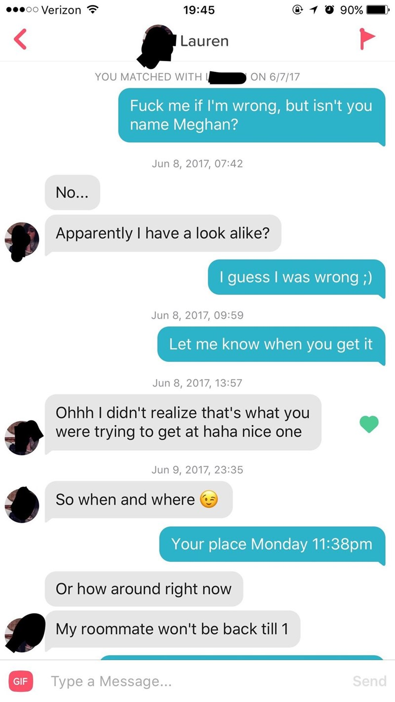 tinder messagesFuck me if I'm wrong,but isn't you name Meghan? Jun 8, 2017, 07:42 No... Apparently I have a look alike? guess I was wrong;) Jun 8, 2017, 09:59 Let me know when you get it Jun 8, 2017, 13:57 Ohhh I didn't realize that's what you were trying to get at haha nice one Jun 9, 2017, 23:35 So when and where Your place Monday 11:38pm Or how around right now My roommate won't be back till 1 Send Type a Message... GIF