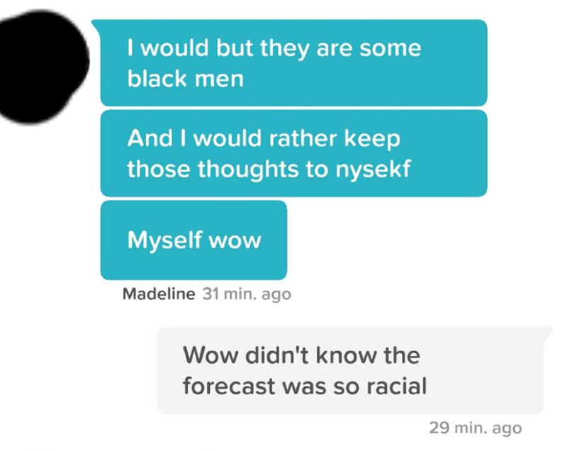Text - I would but they are some black men And I would rather keep those thoughts to nysekf Myself wow Madeline 31 min. ago Wow didn't know the forecast was so racial 29 min. ago