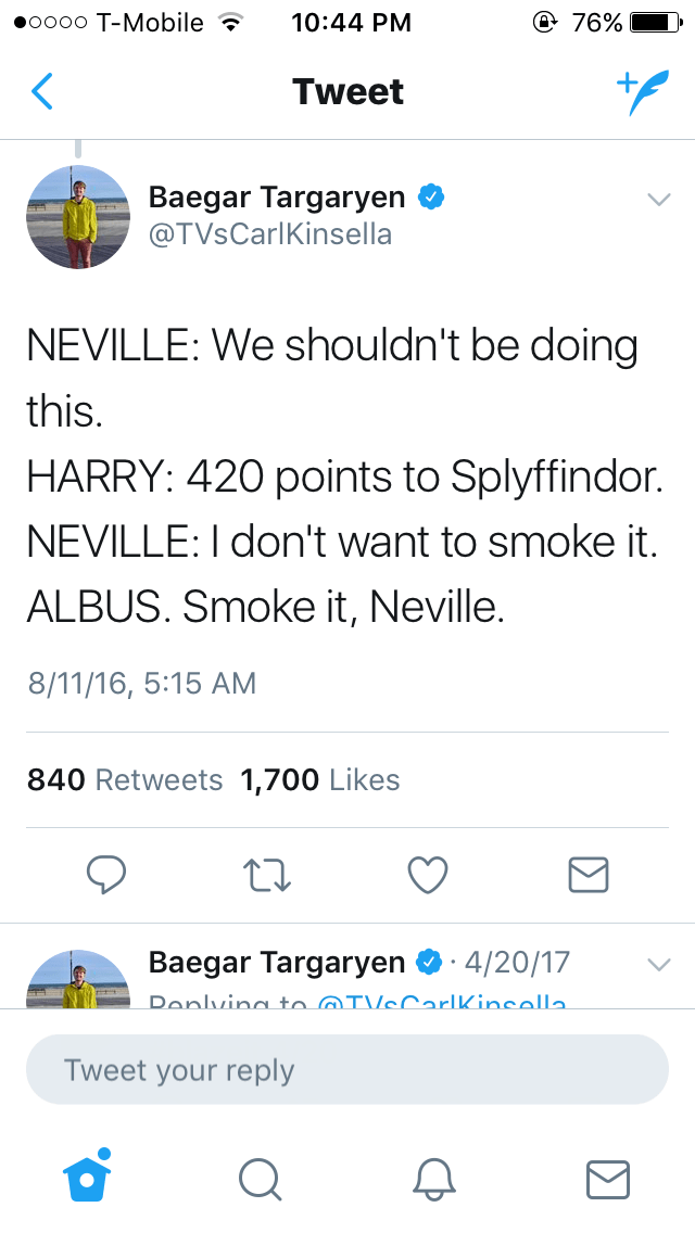 Text - oooo T-Mobile e 76% 10:44 PM Tweet Baegar Targaryen @TVsCarlKinsella NEVILLE: We shouldn't be doing this. HARRY: 420 points to Splyffindor. NEVILLE: I don't want to smoke it. ALBUS. Smoke it, Neville. 8/11/16, 5:15 AM 840 Retweets 1,700 Likes Baegar Targaryen 4/20/17 Donlvina to IVcCarlkincolla Tweet your reply