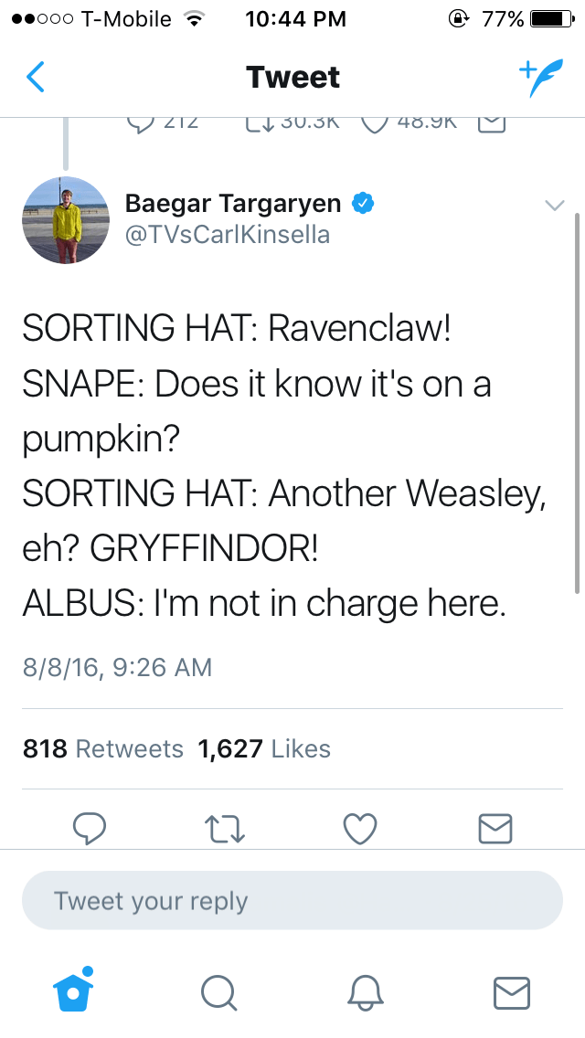 Text - @ 77% eooo T-Mobile 10:44 PM Tweet VZIZ LV30.3K 48.9K Baegar Targaryen @TVsCarlKinsella SORTING HAT: Ravenclaw! SNAPE: Does it know it's on a pumpkin? SORTING HAT: Another Weasley, eh? GRYFFINDOR! ALBUS: I'm not in charge here. 8/8/16, 9:26 AM 818 Retweets 1,627 Likes Tweet your reply