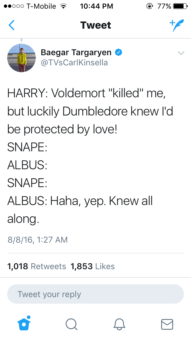"""Text - @ 77% oeooo T-Mobile 10:44 PM Tweet Baegar Targaryen @TVsCarlKinsella HARRY: Voldemort """"killed"""" me, but luckily Dumbledore knew l'd be protected by love! SNAPE ALBUS: SNAPE: ALBUS: Haha, yep. Knew all along. 8/8/16, 1:27 AM 1,018 Retweets 1,853 Likes Tweet your reply"""