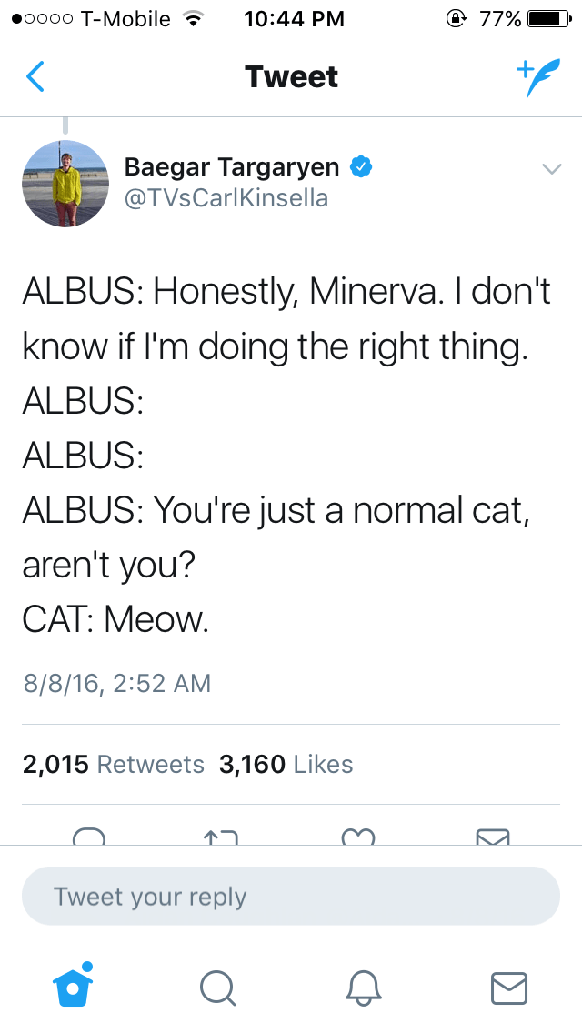 Text - Text - oooo T-Mobile @ 77% 10:44 PM Tweet Baegar Targaryen @TVsCarlKinsella ALBUS: Honestly, Minerva. I don't know if I'm doing the right thing. ALBUS: ALBUS: ALBUS: You're just a normal cat, aren't you? CAT: Meow. 8/8/16, 2:52 AM 2,015 Retweets 3,160 Likes Tweet your reply