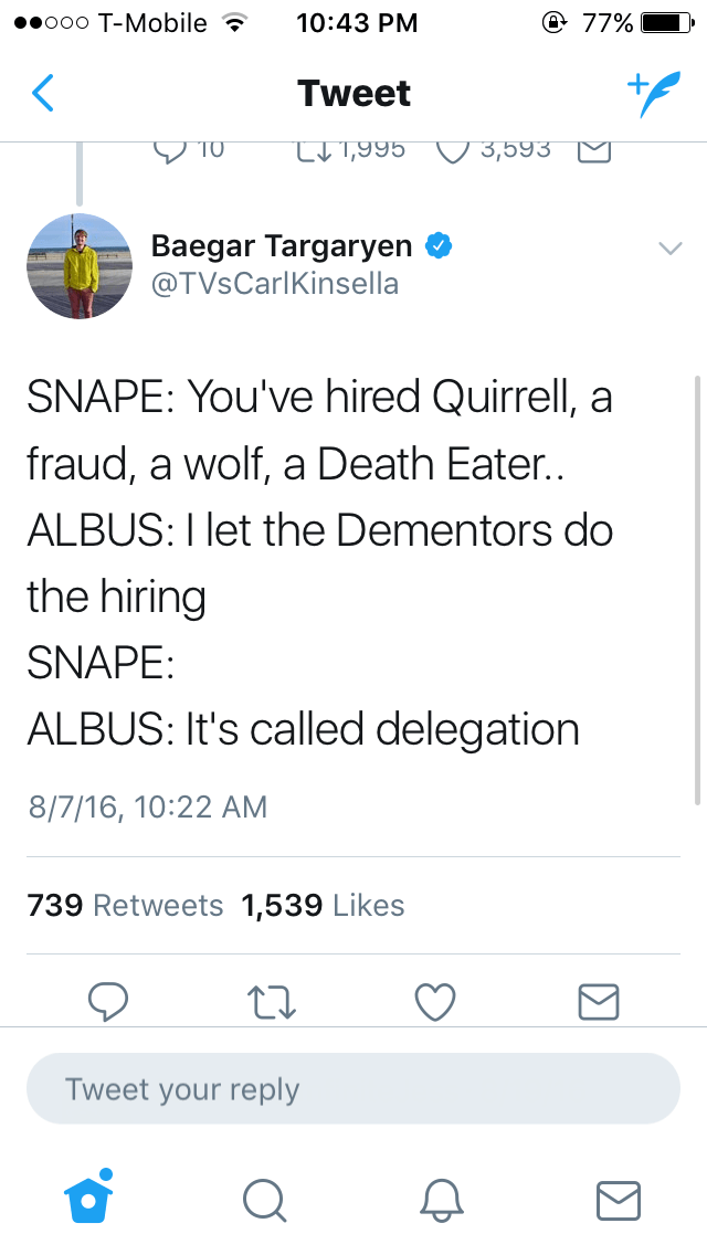 Text - Text - @ 77% eooo T-Mobile 10:43 PM Tweet T0 L1,995 3,593 Baegar Targaryen @TVsCarlKinsella SNAPE: You've hired Quirrell, a fraud, a wolf, a Death Eater.. ALBUS: I let the Dementors do the hiring SNAPE: ALBUS: It's called delegation 8/7/16, 10:22 AM 739 Retweets 1,539 Likes Tweet your reply