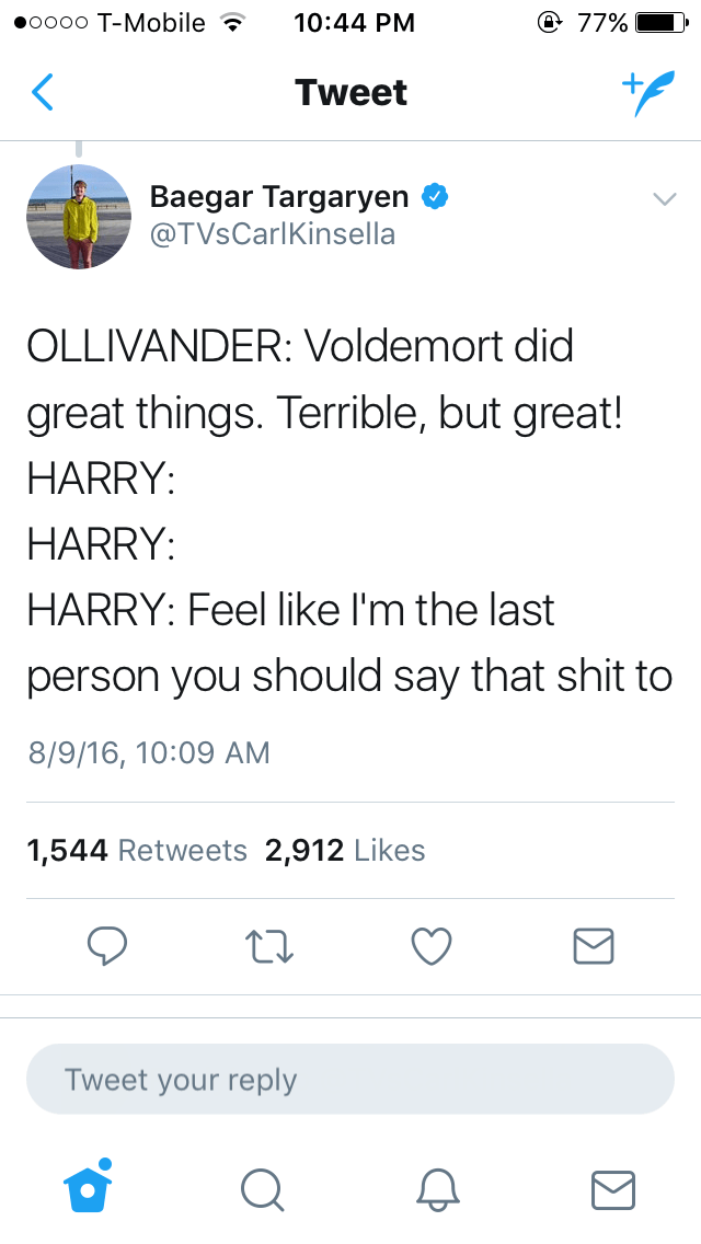 Text - Text - oooo T-Mobile @ 77% 10:44 PM Tweet Baegar Targaryen @TVsCarlKinsella OLLIVANDER: Voldemort did great things. Terrible, but great! HARRY: HARRY: HARRY: Feel like I'm the last person you should say that shit to 8/9/16, 10:09 AM 1,544 Retweets 2,912 Likes Tweet your reply