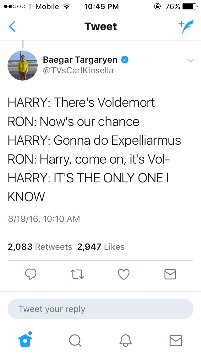 Text - Text - e 76% eooo T-Mobile 10:45 PM Tweet Baegar Targaryen @TVsCarlKinsella HARRY: There's Voldemort RON: Now's our chance HARRY: Gonna do Expelliarmus RON: Harry, come on, it's Vol- HARRY: IT'S THE ONLY ONE I KNOW 8/19/16, 10:10 AM 2,083 Retweets 2,947 Likes Tweet your reply