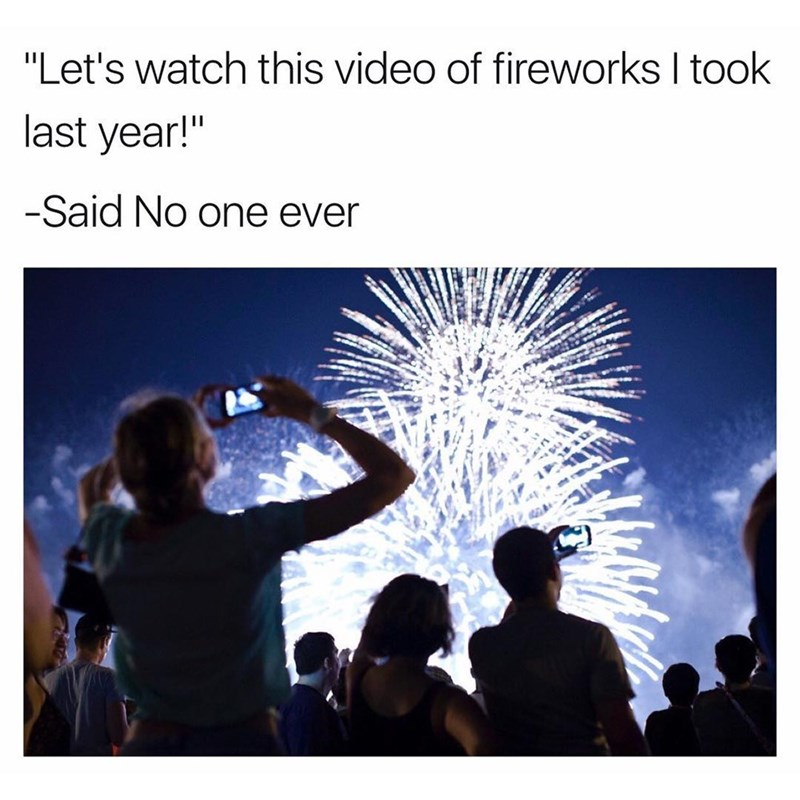 Funny meme about how everyone takes videos of fireworks but nobody actually wants to SEE them.