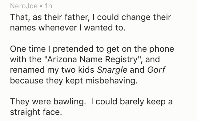 """Text - NeroJoe 1h That, as their father, I could change their names whenever I wanted to. One time I pretended to get on the phone with the """"Arizona Name Registry"""", and renamed my two kids Snargle and Gorf because they kept misbehaving. They were bawling. I could barely keep a straight face."""