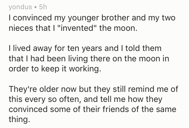 """Text - yondus 5h I convinced my younger brother and my two nieces that I """"invented"""" the moon I lived away for ten years and I told them that I had been living there on the moon in order to keep it working. They're older now but they still remind me of this every so often, and tell me how they convinced some of their friends of the same thing."""