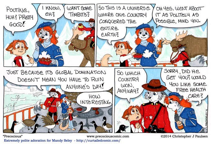 """Cartoon - KNow,WANT SOME ен? So THIS 15 A UNNERSE WHERE ONe COUNTRY CONQUERED THe YoH 4es. weNT ABOOT POUTINE, HUH PReTY GOOD! TIMBITS? IT AS POLITEL4 AS PossIBle, MIND you. ENTIRE EARTH SORRY, DID He GET 4oU? waULD JUST BeCAUSe Ts GLOBAL DOMINATION So OHICH COUNTRY wON ANHUAy? DoesNT MEAN 4ou HAVE To RUIN Hou LIKE sOMe FRee HEALTH CARE? ANYONE's DAY! INTERESING www.precociouscomic.com http://curtailedcomic.com/ c2014 Christopher J Paulsen """"Precocious"""" Extremely polite adoration for Mandy Seley"""