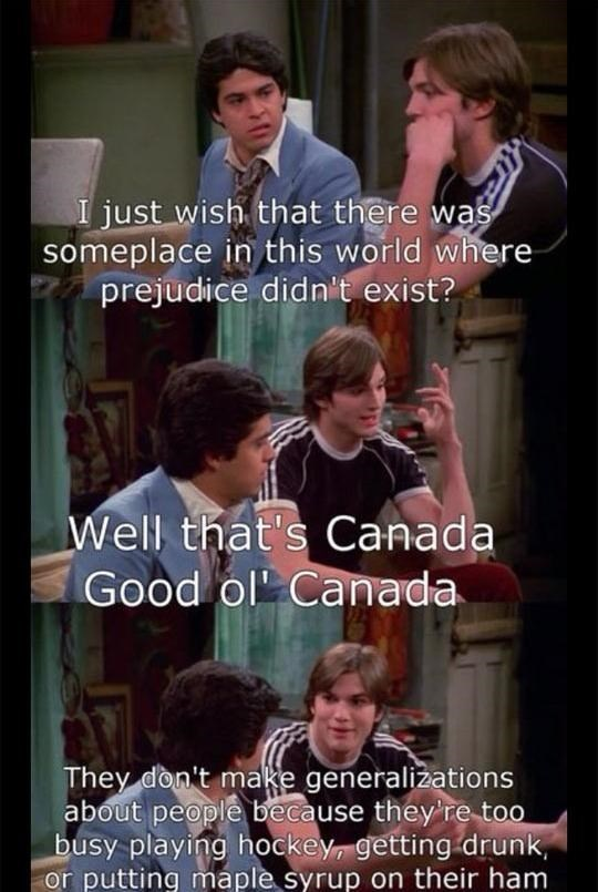 Photo caption - I just wish that there was someplace in this world where prejudice didn't exist? Well that's Canada Good ol Canada They don't make generalizations about people because they're too busy playing hockey, getting drunk, or putting maple syrup on their ham