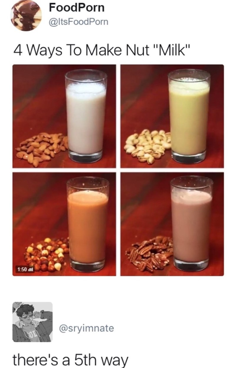 "tweet about 4 ways to make nut ""milk"" and someone chimes in that there is also a 5th way."