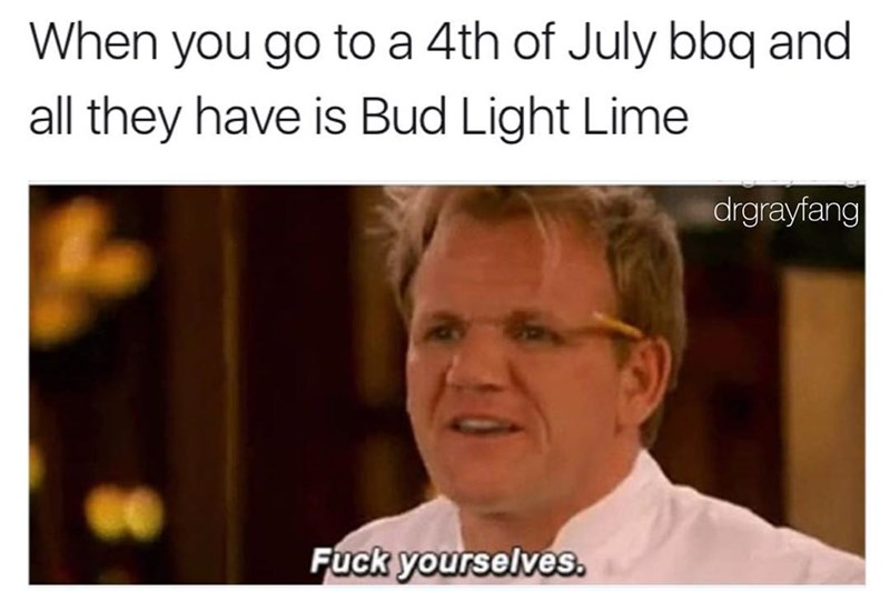 "Funny meme about when all they have is bud light lime to drink at a bbq, gordon ramsay saying ""fuck yourselves."""