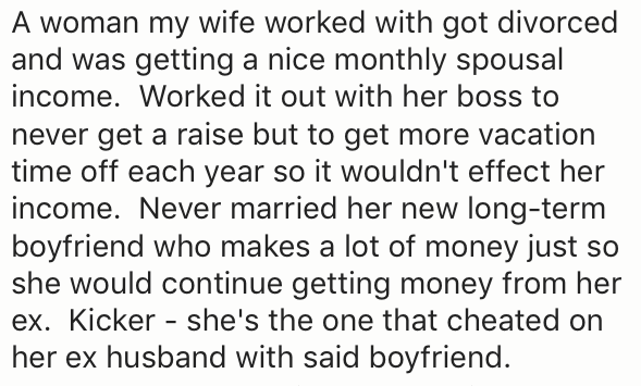 Text - A woman my wife worked with got divorced and was getting a nice monthly spousal income. Worked it out with her boss to never get a raise but to get more vacation time off each year so it wouldn't effect her income. Never married her new long-term boyfriend who makes a lot of money just so she would continue getting money from her ex. Kicker - she's the one that cheated on her ex husband with said boyfriend.