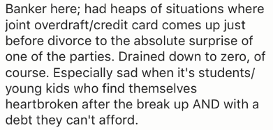 Text - Banker here; had heaps of situations where joint overdraft/credit card comes up just before divorce to the absolute surprise of one of the parties. Drained down to zero, of course. Especially sad when it's students/ young kids who find themselves heartbroken after the break up AND with a debt they can't afford.