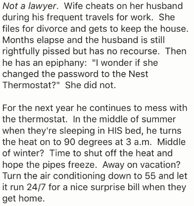"Text - Not a lawyer. Wife cheats on her husband during his frequent travels for work. She files for divorce and gets to keep the house. Months elapse and the husband is still rightfully pissed but has no recourse. Then he has an epiphany: ""I wonder if she changed the password to the Nest Thermostat?"" She did not. For the next year he continues to mess with the thermostat. In the middle of summer when they're sleeping in HIS bed, he turns the heat on to 90 degrees at 3 a.m. Middle of winter? Time"