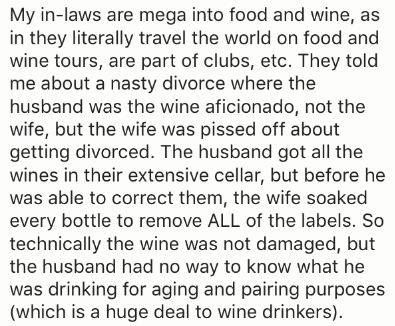 Text - My in-laws are mega into food and wine, as in they literally travel the world on food and wine tours, are part of clubs, etc. They told me about a nasty divorce where the husband was the wine aficionado, not the wife, but the wife was pissed off about getting divorced. The husband got all the wines in their extensive cellar, but before he was able to correct them, the wife soaked every bottle to remove ALL of the labels. So technically the wine was not damaged, but the husband had no way