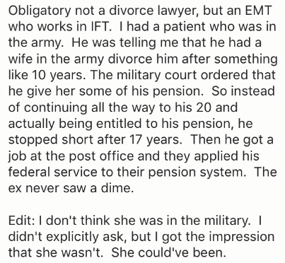 Text - Obligatory not a divorce lawyer, but an EMT who works in IFT. I had a patient who was in the army. He was telling me that he had a wife in the army divorce him after something like 10 years. The military court ordered that he give her some of his pension. So instead of continuing all the way to his 20 and actually being entitled to his pension, he stopped short after 17 years. Then he got a job at the post office and they applied his federal service to their pension system. The ex never s