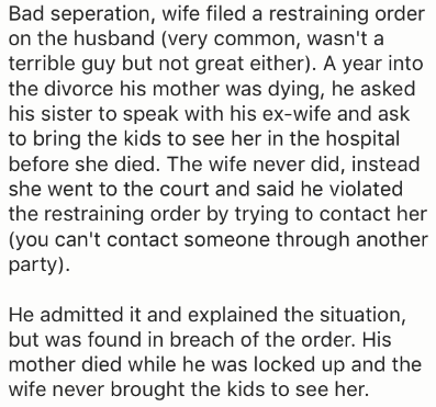 Text - Bad seperation, wife filed a restraining order on the husband (very common, wasn't a terrible guy but not great either). A year into the divorce his mother was dying, he asked his sister to speak with his ex-wife and ask to bring the kids to see her in the hospital before she died. The wife never did, instead she went to the court and said he violated the restraining order by trying to contact her (you can't contact someone through another party). He admitted it and explained the situatio