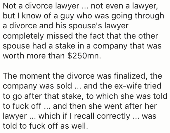 Text - Not a divorce lawyer not even a lawyer, but I know of a guy who was going through a divorce and his spouse's lawyer completely missed the fact that the other spouse had a stake in a company that was worth more than $250mn. The moment the divorce was finalized, the company was sold . and the ex-wife tried to go after that stake, to which she was told to fuck off.. and then she went after her lawyer .. which if I recall correctly . was told to fuck off as well.
