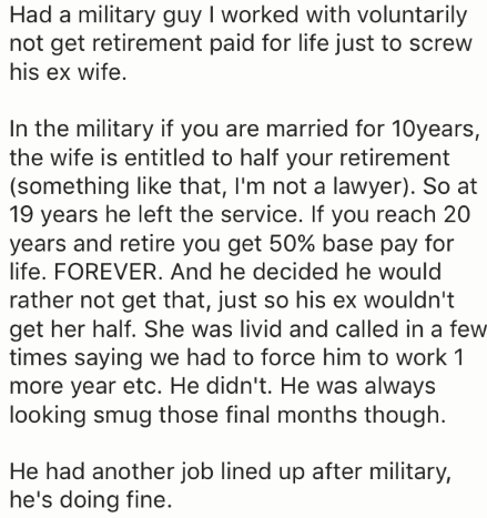 Text - Had a military guy I worked with voluntarily not get retirement paid for life just to screw his ex wife In the military if you are married for 10years, the wife is entitled to half your retirement (something like that, I'm not a lawyer). So at 19 years he left the service. If you reach 20 years and retire you get 50% base pay for life. FOREVER. And he decided he would rather not get that, just so his ex wouldn't get her half. She was livid and called in a few times saying we had to force