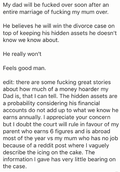 Text - My dad will be fucked over soon after an entire marriage of fucking my mum over. He believes he will win the divorce case on top of keeping his hidden assets he doesn't know we know about. He really won't Feels good man edit: there are some fucking great stories about how much of a money hoarder my Dad is, that I can tell. The hidden assets are a probability considering his financial accounts do not add up to what we know he earns annually. I appreciate your concern but I doubt the court