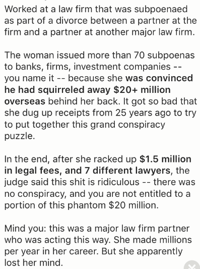 Text - Worked at a law firm that was subpoenaed as part of a divorce between a partner at the firm and a partner at another major law firm The woman issued more than 70 subpoenas to banks, firms, investment companies -- you name it because she was convinced he had squirreled away $20+ million overseas behind her back. It got so bad that she dug up receipts from 25 years ago to try to put together this grand conspiracy puzzle. In the end, after she racked up $1.5 million in legal fees, and 7 diff