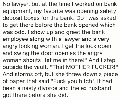 "Text - No lawyer, but at the time I worked on bank equipment, my favorite was opening safety deposit boxes for the bank. Do I was asked to get there before the bank opened which was odd. I show up and greet the bank employee along with a lawyer and a very angry looking woman. I get the lock open and swing the door open as the angry woman shouts ""let me in there!"" And I step outside the vault. ""That MOTHER FUCKER!"" And storms off, but she threw down a piece of paper that said ""Fuck you bitch"". It"