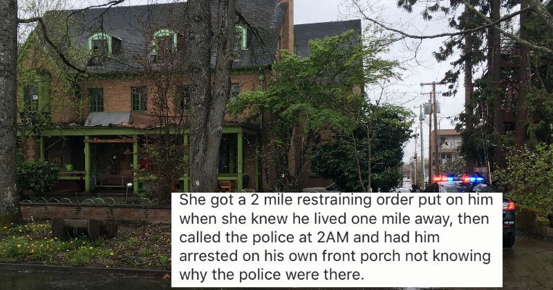 Property - She got a 2 mile restraining order put on him when she knew he lived one mile away, then called the police at 2AM and had him arrested on his own front porch not knowing why the police were there.