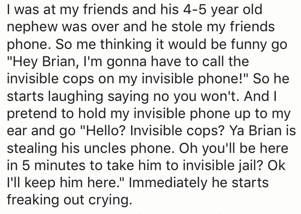 Uncle who threatened his nephew with calling the invisible cops on his invisible phone and the kid started freaking out.