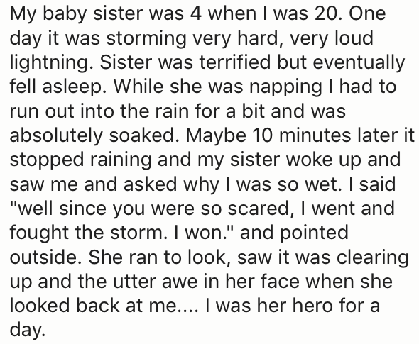 20 year old that had a baby sister scared of the storm and took a nap and older sister went out in the rain and got soaked and told baby sister she was wet from fighting the storm.