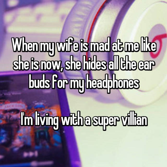 Man who's wife hides the ear buds from his headphones when she is mad, like a super villian