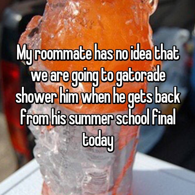 Roommate that is going to Gatorade shower his friend when he gets back from summer school finals today.