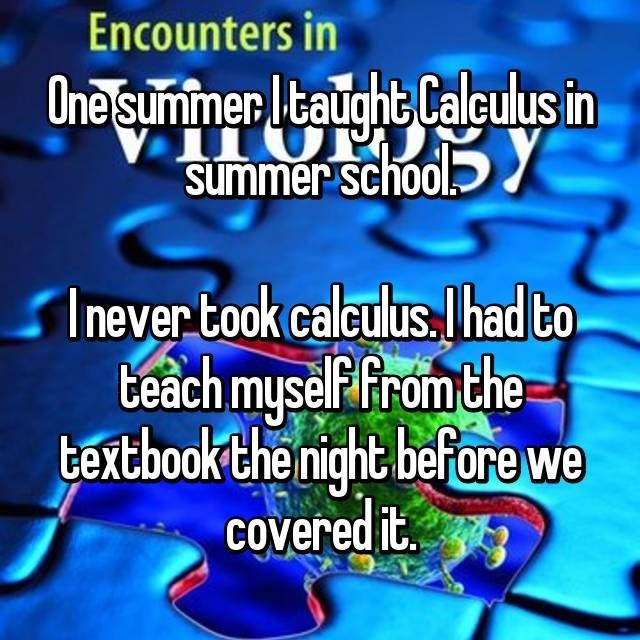 Teacher who learned calculus the night before starting to teach a class in it.