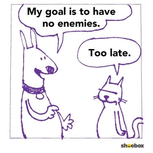Dog saying his goal is to have no enemies and cat replying, 'too late'