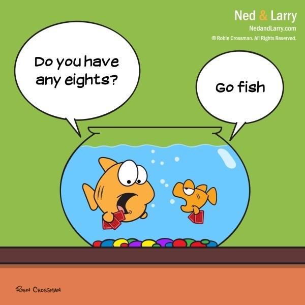 Cartoon - Ned & Larry NedandLarry.com Robin Crossman. All Rights Reserved. Do you have any eights? Go fish ROBIN CROSSMAN