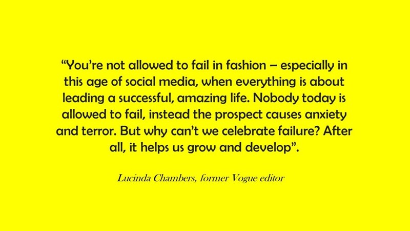 """Text - """"You're not allowed to fail in fashion especially in this age of social media, when everything is about leading a successful, amazing life. Nobody today is allowed to fail, instead the prospect causes anxiety and terror. But why can't we celebrate failure? After all, it helps us grow and develop"""" Lucinda Chambers, former Vogue editor"""