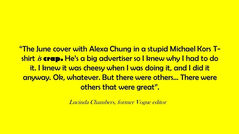 """Text - """"The June cover with Alexa Chung in a stupid Michael Kors T- shirt is crap. He's a big advertiser so I knew why I had to do it. I knew it was cheesy when I was doing it, and I did it anyway. Ok, whatever. But there were others... There were others that were great"""". Lucinda Chambers, former Vogue editor"""