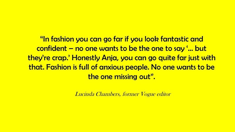 """Text - """"In fashion you can go far if you look fantastic and confident no one wants to be the one to say ... but they're crap.' Honestly Anja, you can go quite far just with that. Fashion is full of anxious people. No one wants to be the one missing out"""" Lucinda Chambers, former Vogue editor"""