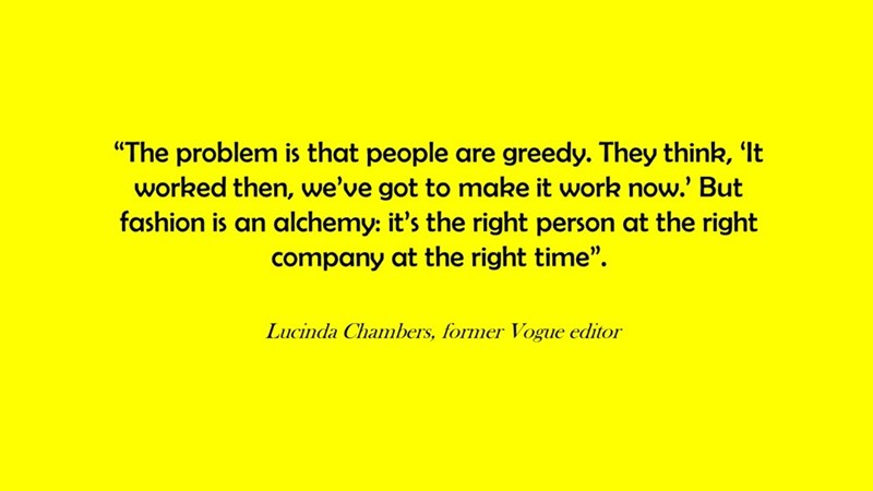 """Text - """"The problem is that people are greedy. They think, 'It worked then, we've got to make it work now.' But fashion is an alchemy: it's the right person at the right company at the right time"""". Lucinda Chambers, former Vogue editor"""