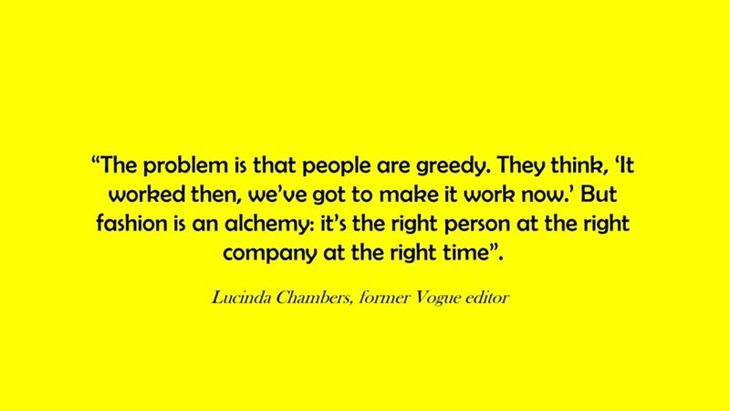 """Text - """"The problem is that people worked then, we've got to make it work now.' But fashion is an greedy. They think, 'It are alchemy: it's the right person at the right company at the right time"""". Lucinda Chambers, former Vogue editor"""